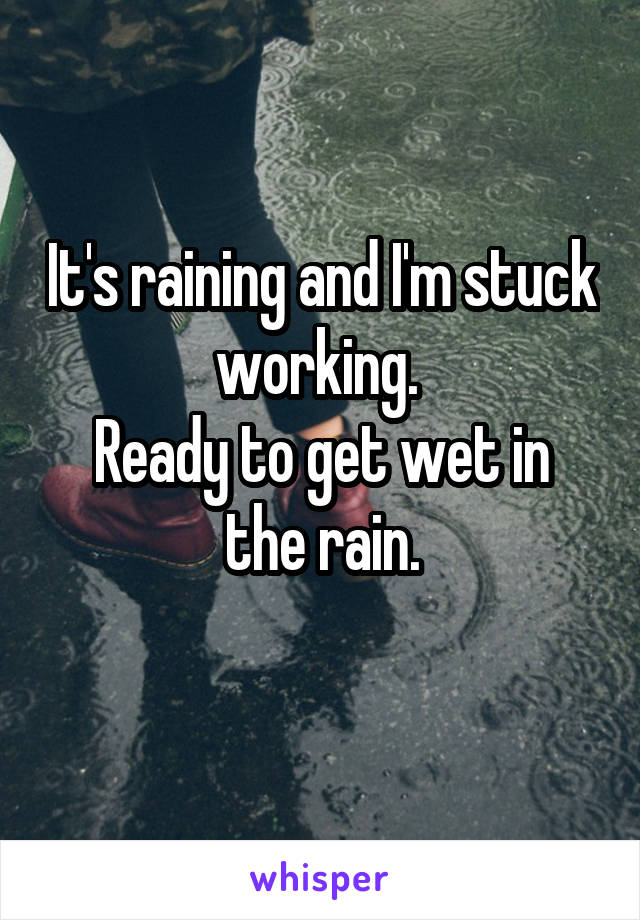 It's raining and I'm stuck working.  Ready to get wet in the rain.