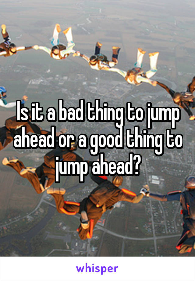 Is it a bad thing to jump ahead or a good thing to jump ahead?