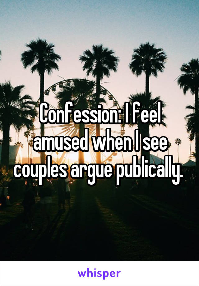 Confession: I feel amused when I see couples argue publically.