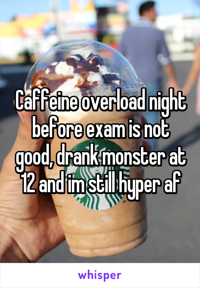 Caffeine overload night before exam is not good, drank monster at 12 and im still hyper af