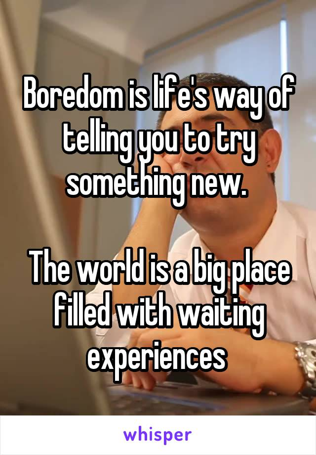 Boredom is life's way of telling you to try something new.   The world is a big place filled with waiting experiences