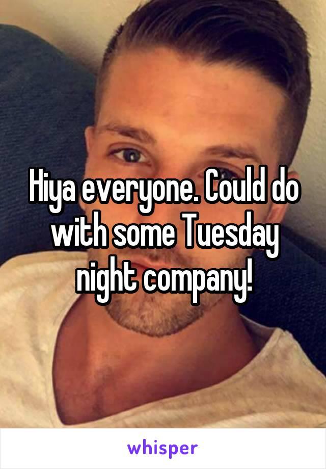 Hiya everyone. Could do with some Tuesday night company!