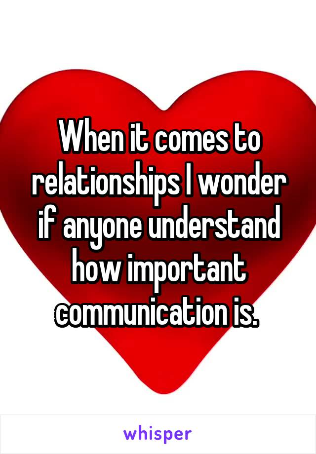 When it comes to relationships I wonder if anyone understand how important communication is.