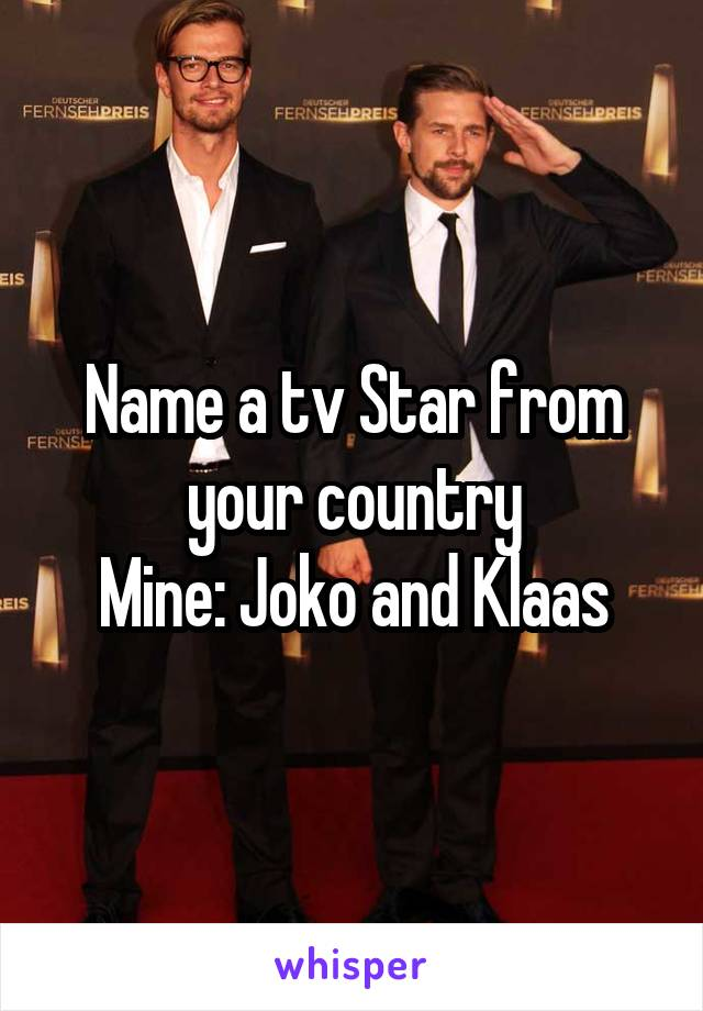 Name a tv Star from your country Mine: Joko and Klaas