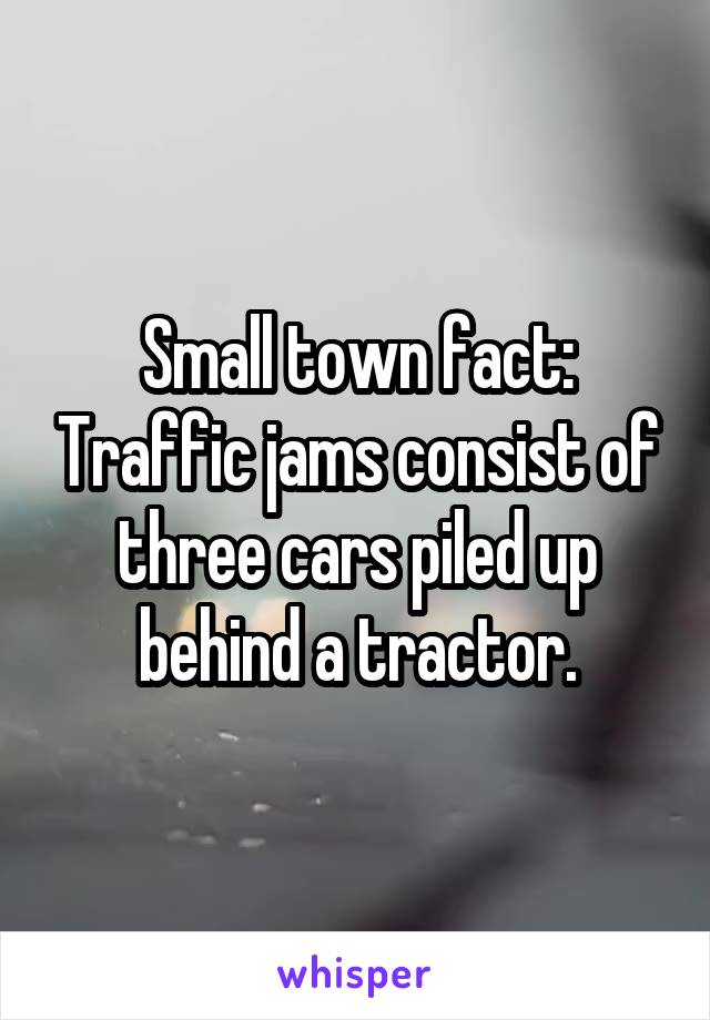 Small town fact: Traffic jams consist of three cars piled up behind a tractor.
