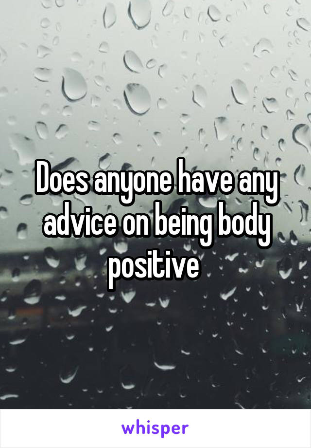 Does anyone have any advice on being body positive