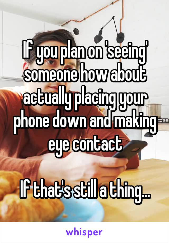 If you plan on 'seeing' someone how about actually placing your phone down and making eye contact  If that's still a thing...