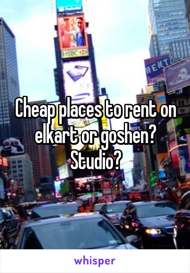 Cheap places to rent on elkart or goshen? Studio?