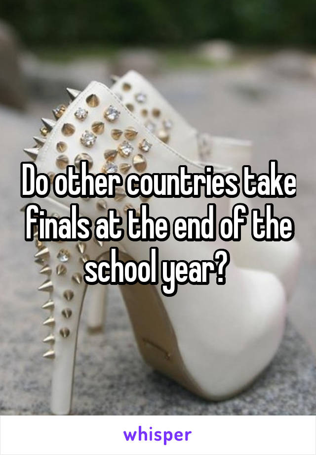 Do other countries take finals at the end of the school year?