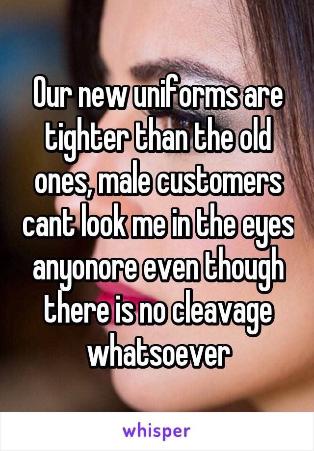 Our new uniforms are tighter than the old ones, male customers cant look me in the eyes anyonore even though there is no cleavage whatsoever