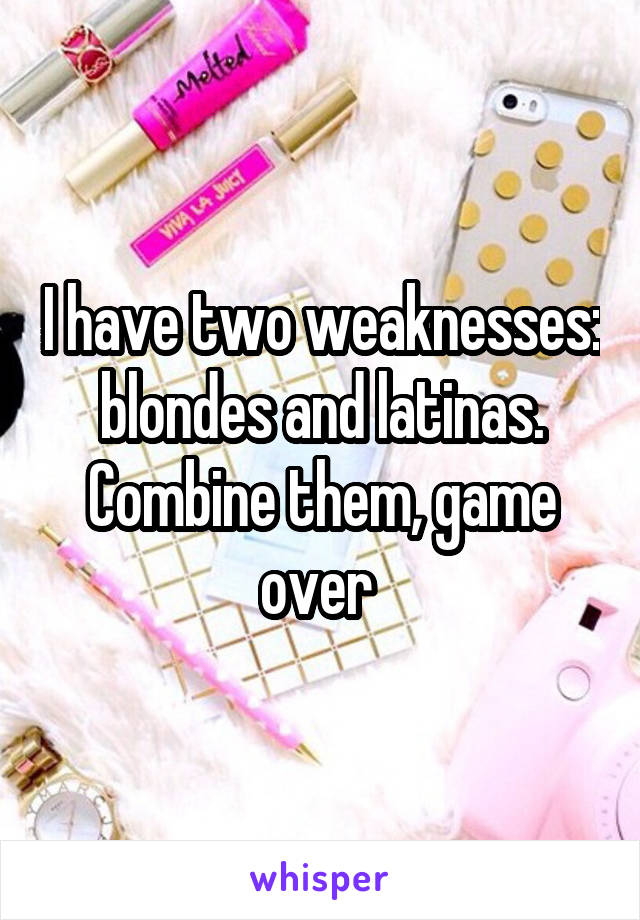 I have two weaknesses: blondes and latinas. Combine them, game over