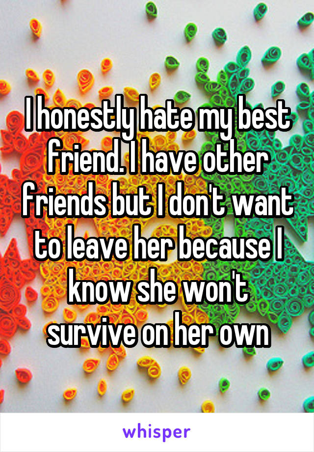 I honestly hate my best friend. I have other friends but I don't want to leave her because I know she won't survive on her own