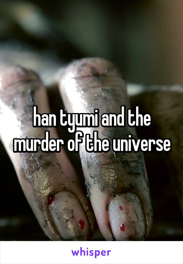 han tyumi and the murder of the universe