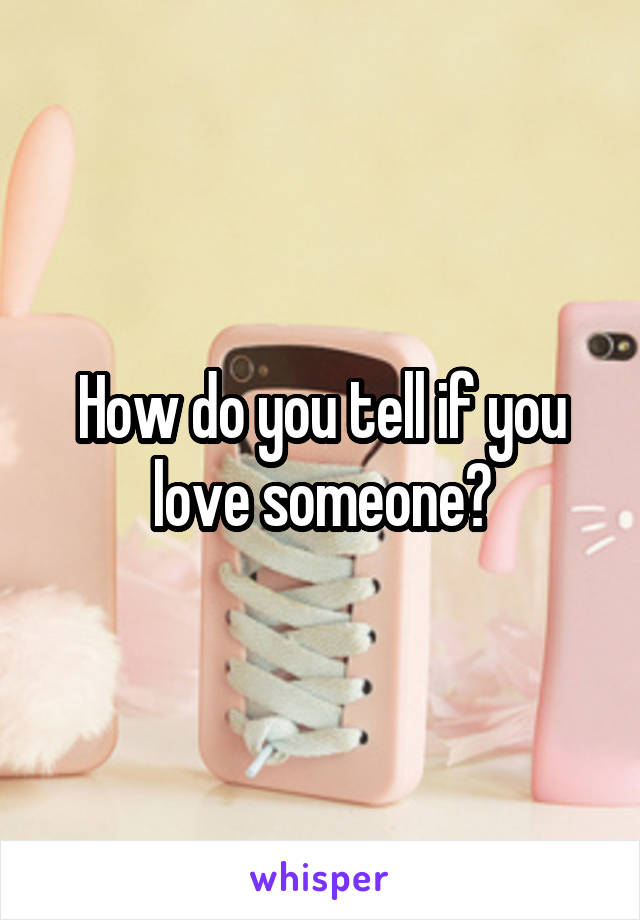 How do you tell if you love someone?
