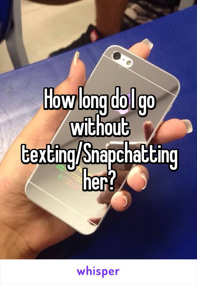 How long do I go without texting/Snapchatting her?