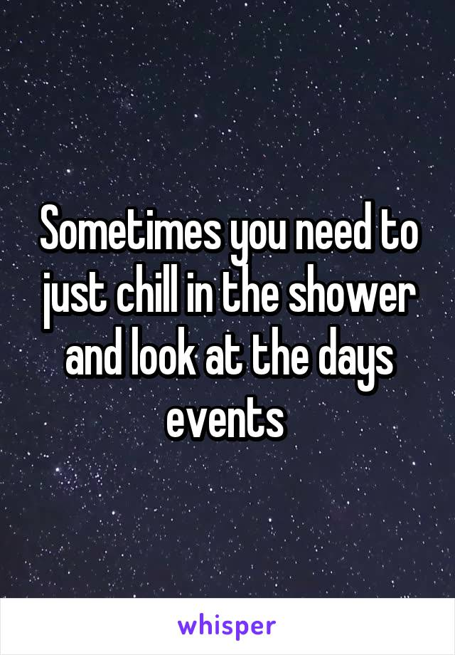 Sometimes you need to just chill in the shower and look at the days events
