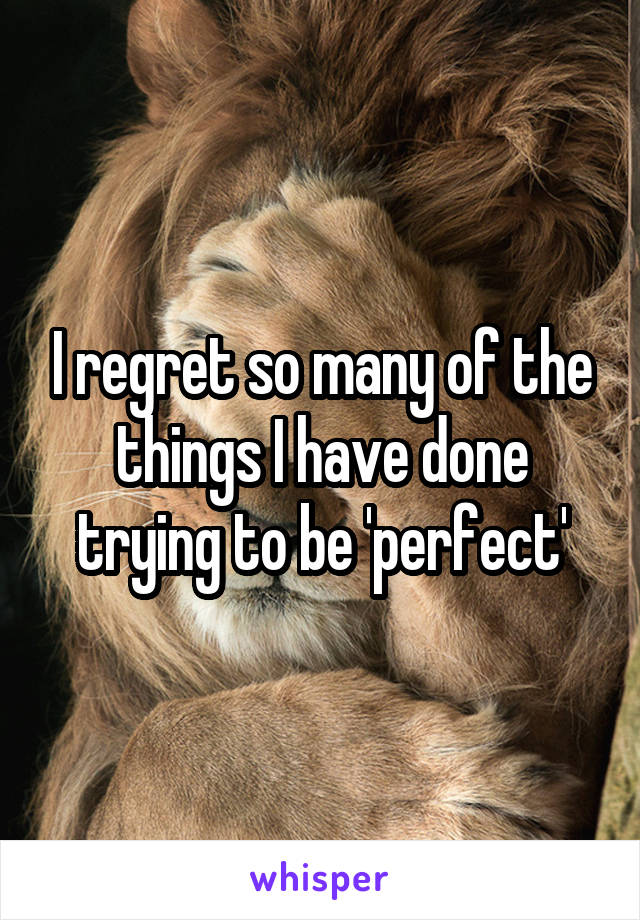 I regret so many of the things I have done trying to be 'perfect'