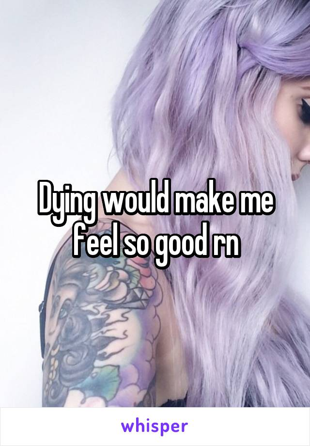 Dying would make me feel so good rn