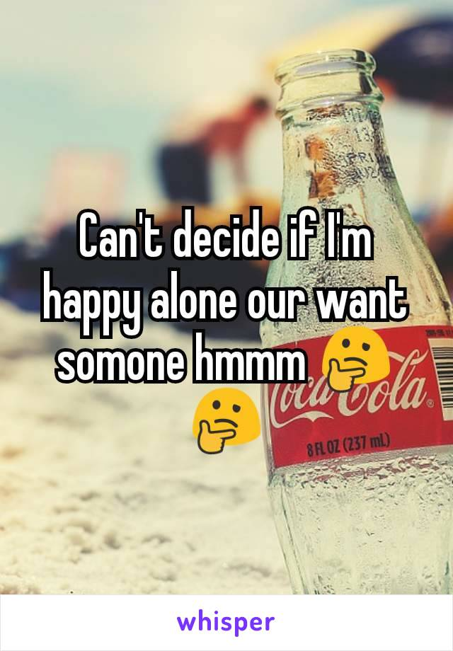 Can't decide if I'm happy alone our want somone hmmm 🤔🤔