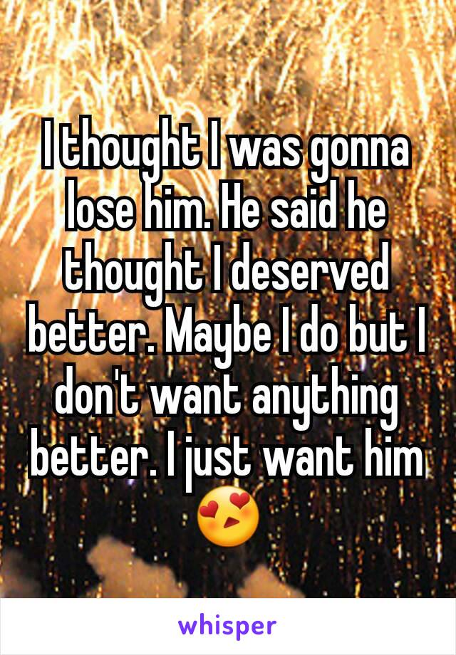 I thought I was gonna lose him. He said he thought I deserved better. Maybe I do but I don't want anything better. I just want him 😍