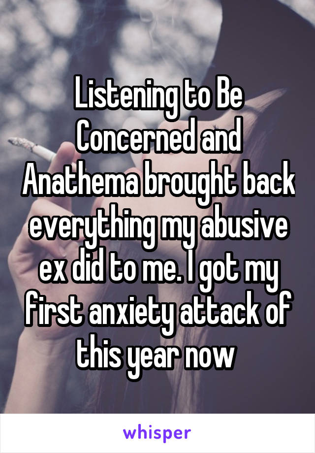 Listening to Be Concerned and Anathema brought back everything my abusive ex did to me. I got my first anxiety attack of this year now