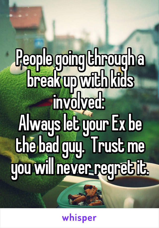 People going through a break up with kids involved:  Always let your Ex be the bad guy.  Trust me you will never regret it.