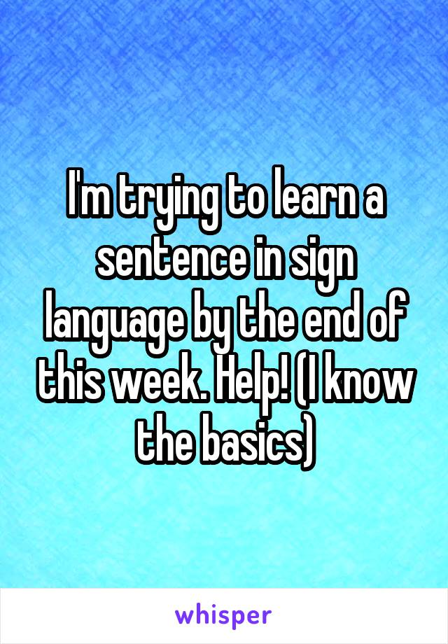 I'm trying to learn a sentence in sign language by the end of this week. Help! (I know the basics)