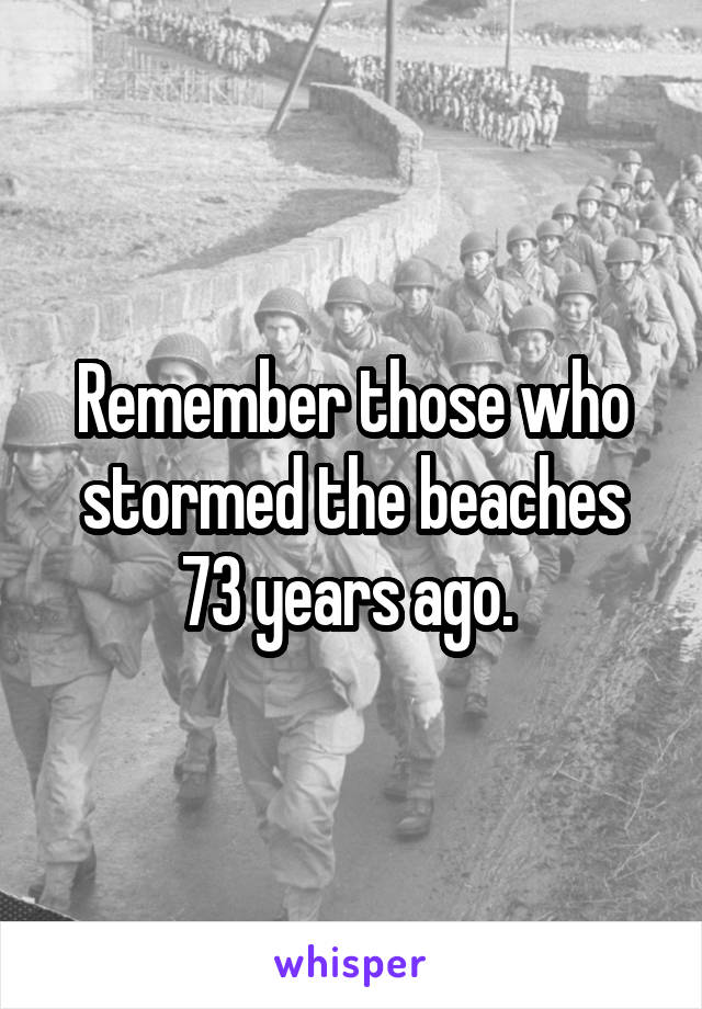Remember those who stormed the beaches 73 years ago.