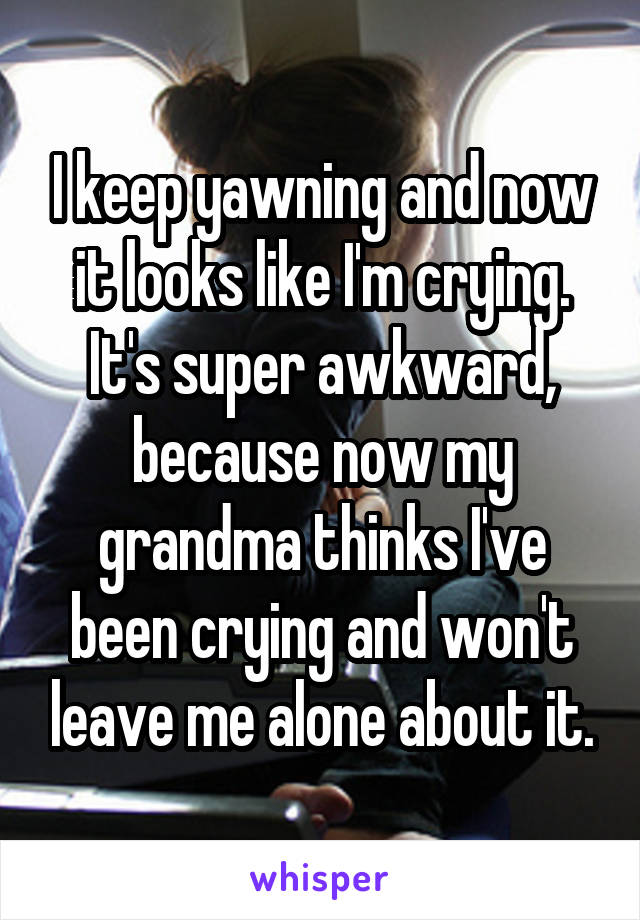 I keep yawning and now it looks like I'm crying. It's super awkward, because now my grandma thinks I've been crying and won't leave me alone about it.