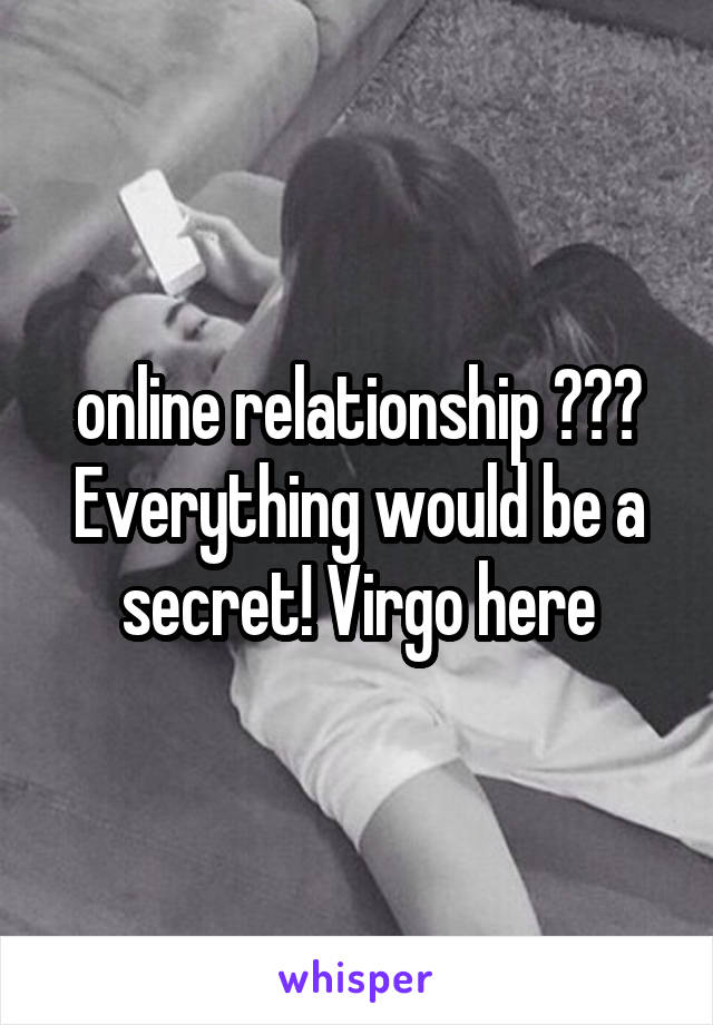 online relationship ??? Everything would be a secret! Virgo here