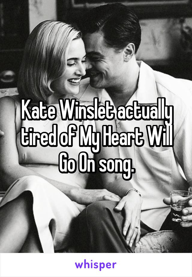 Kate Winslet actually tired of My Heart Will Go On song.