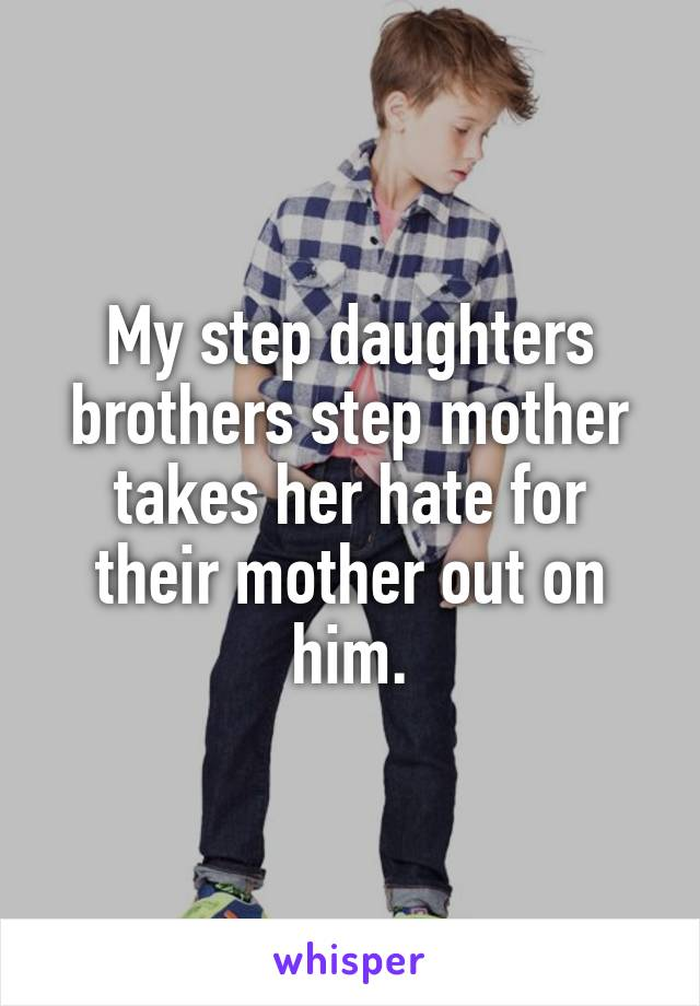 My step daughters brothers step mother takes her hate for their mother out on him.