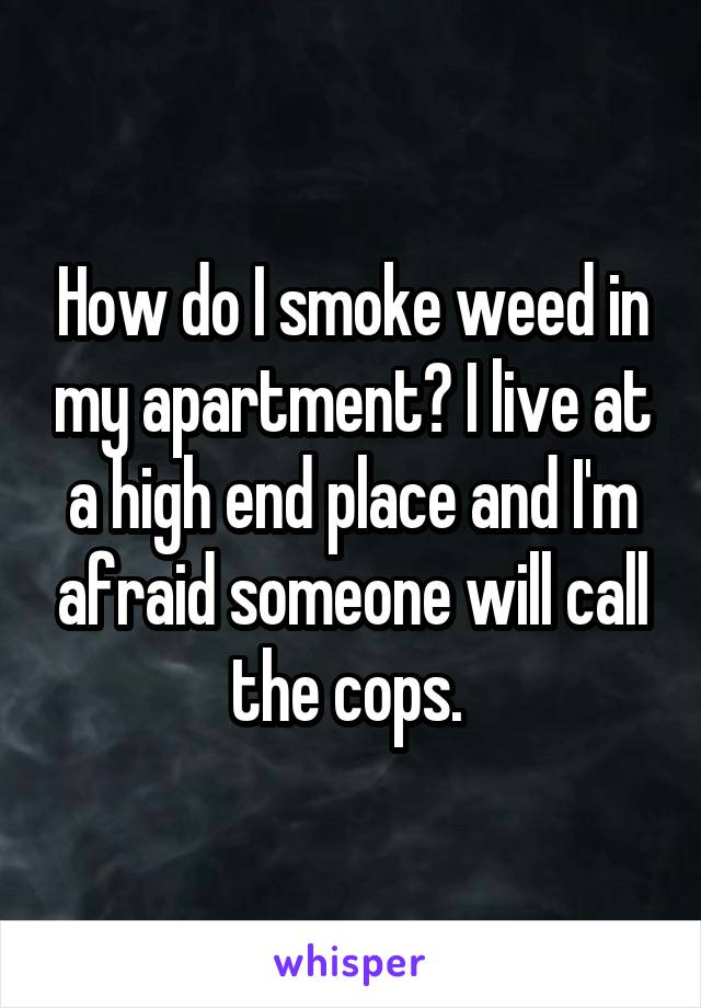 How do I smoke weed in my apartment? I live at a high end place and I'm afraid someone will call the cops.