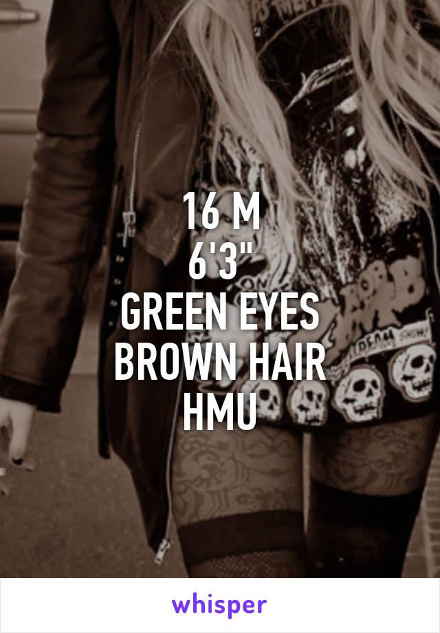 "16 M 6'3"" GREEN EYES BROWN HAIR HMU"