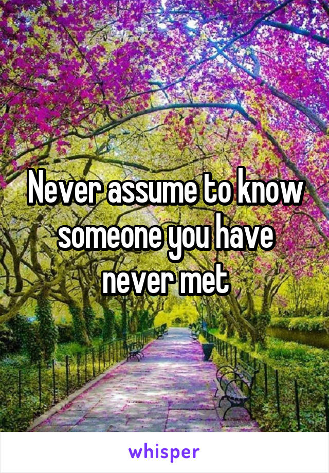 Never assume to know someone you have never met