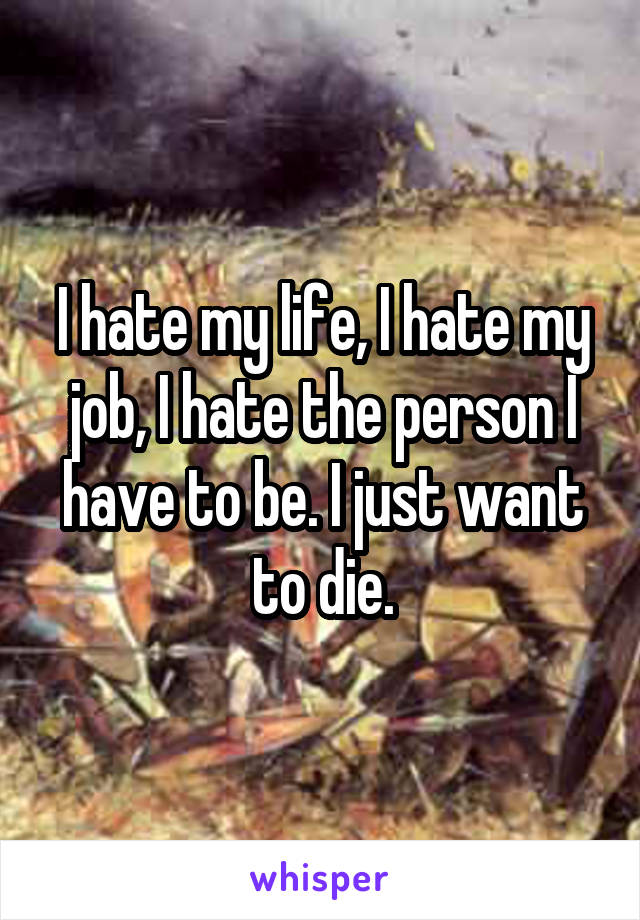 I hate my life, I hate my job, I hate the person I have to be. I just want to die.