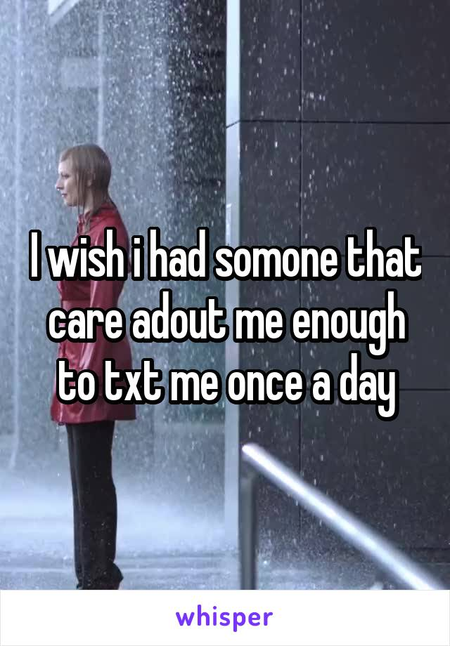 I wish i had somone that care adout me enough to txt me once a day