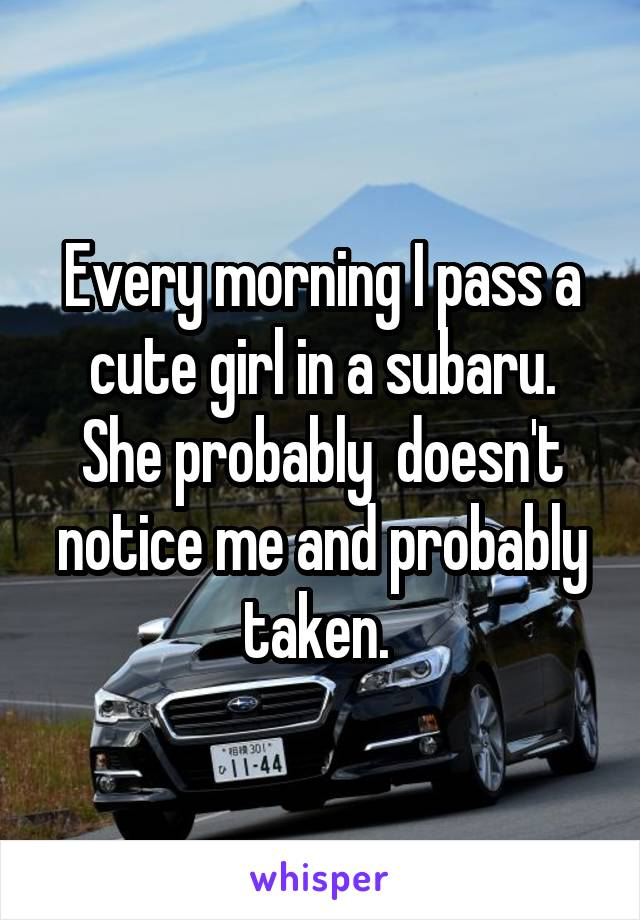 Every morning I pass a cute girl in a subaru. She probably  doesn't notice me and probably taken.