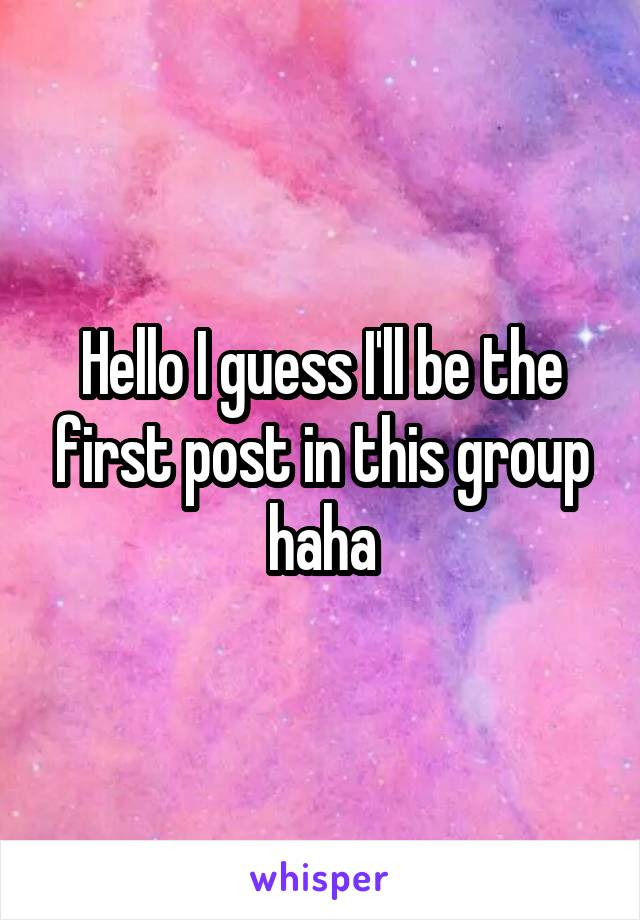 Hello I guess I'll be the first post in this group haha