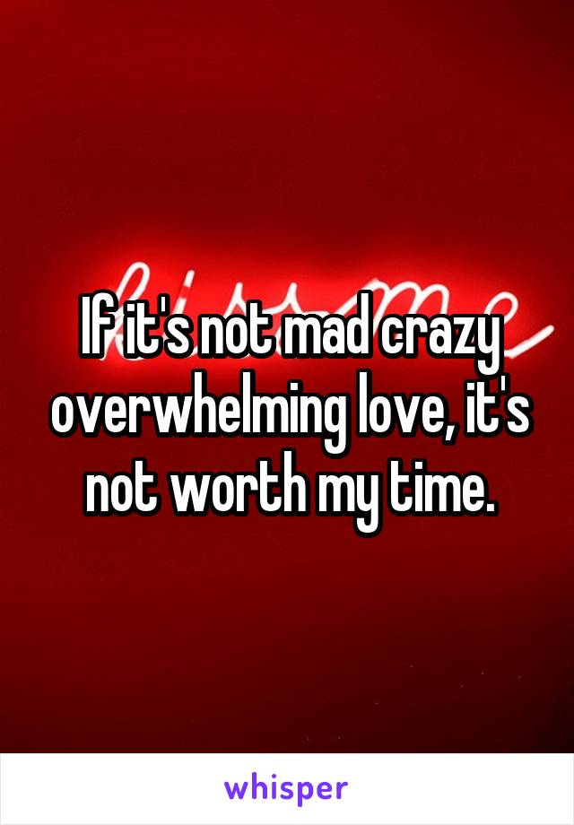If it's not mad crazy overwhelming love, it's not worth my time.