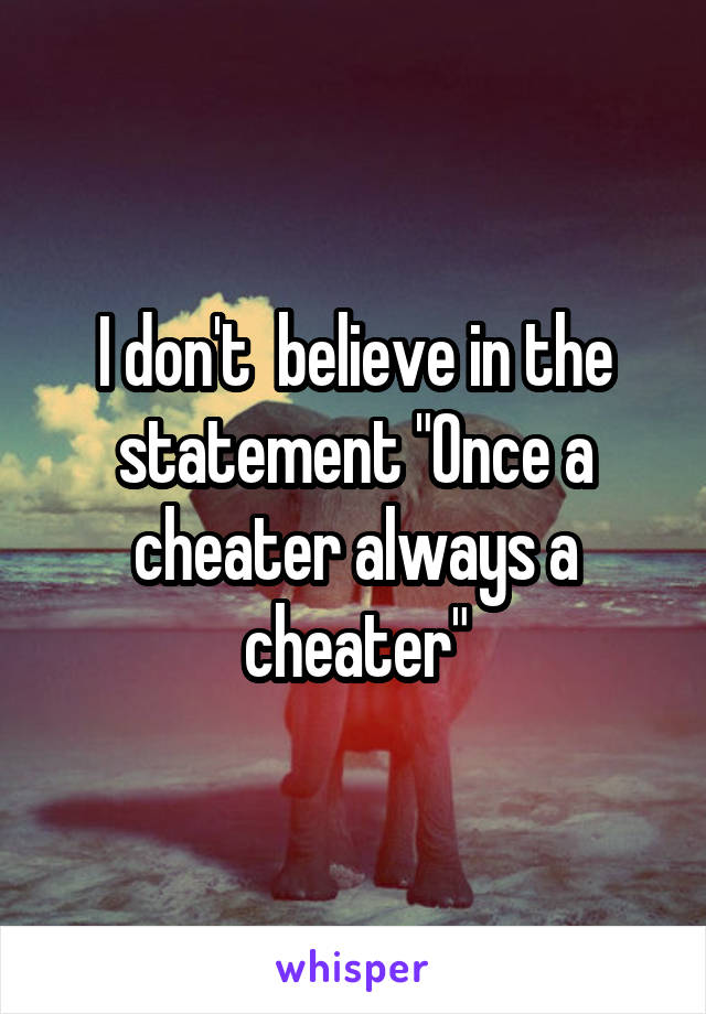 """I don't  believe in the statement """"Once a cheater always a cheater"""""""