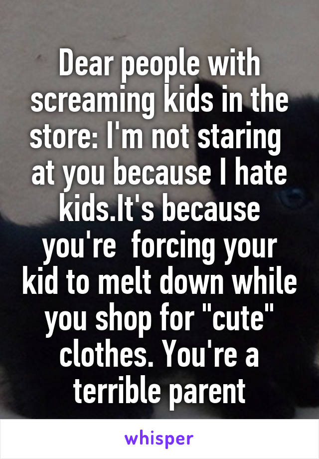 """Dear people with screaming kids in the store: I'm not staring  at you because I hate kids.It's because you're  forcing your kid to melt down while you shop for """"cute"""" clothes. You're a terrible parent"""