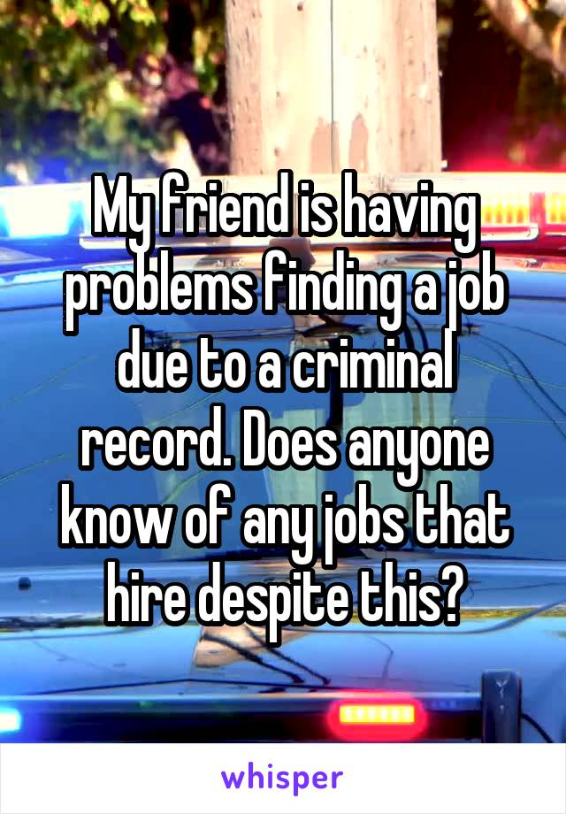My friend is having problems finding a job due to a criminal record. Does anyone know of any jobs that hire despite this?