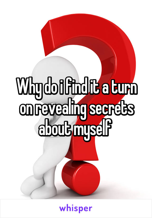 Why do i find it a turn on revealing secrets about myself