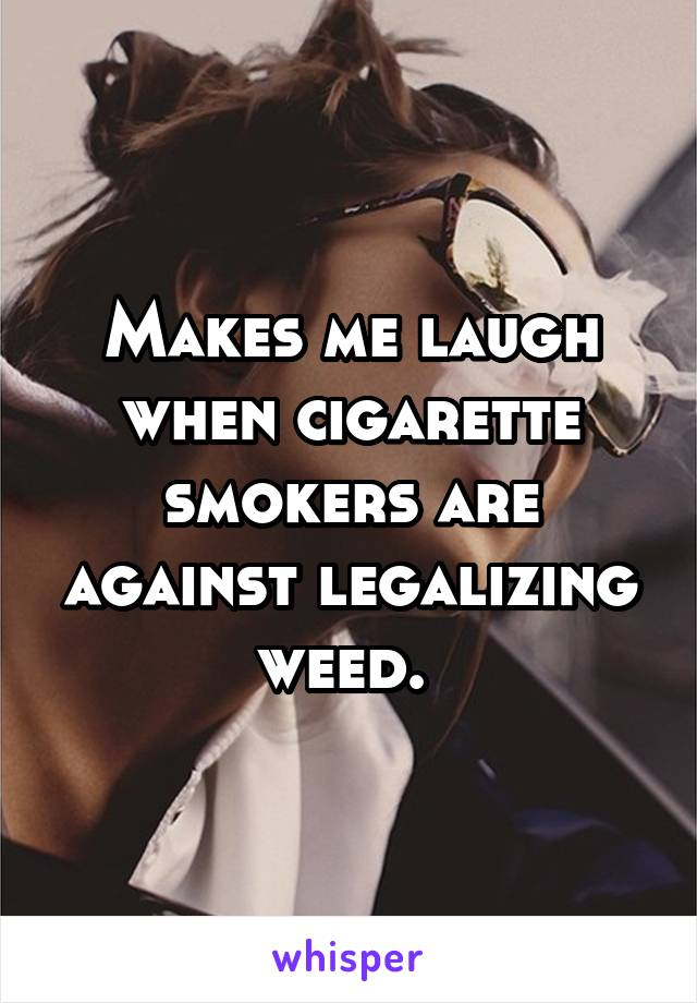 Makes me laugh when cigarette smokers are against legalizing weed.