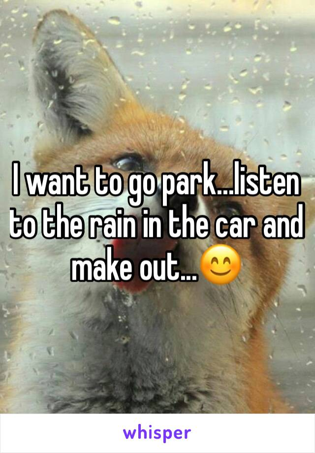 I want to go park...listen to the rain in the car and make out...😊