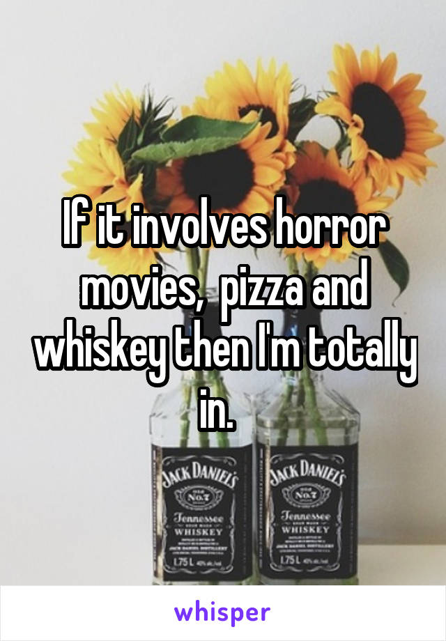If it involves horror movies,  pizza and whiskey then I'm totally in.