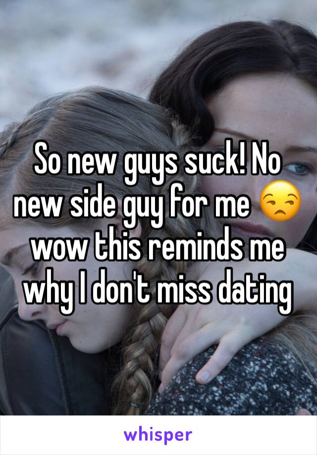 So new guys suck! No new side guy for me 😒 wow this reminds me why I don't miss dating