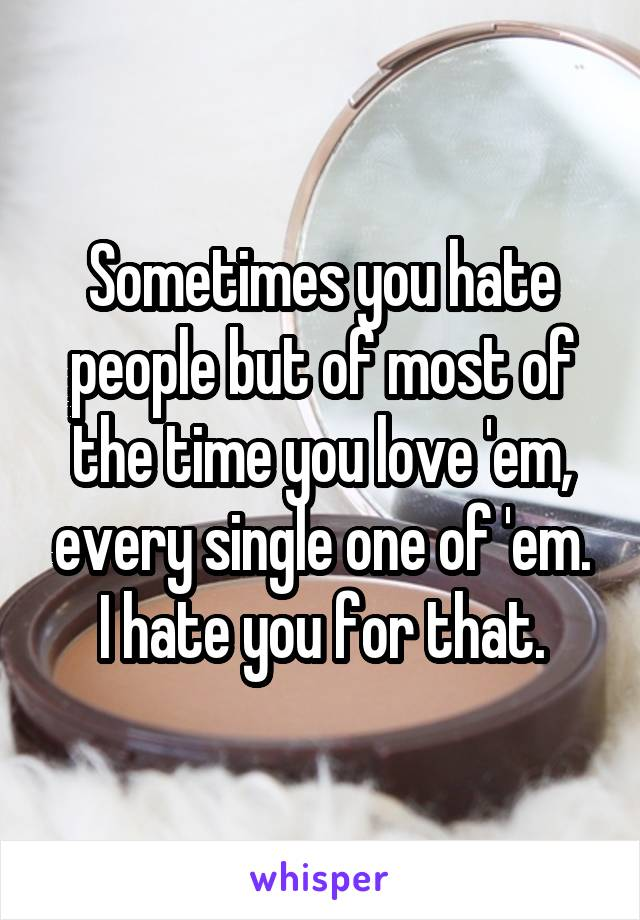 Sometimes you hate people but of most of the time you love 'em, every single one of 'em. I hate you for that.