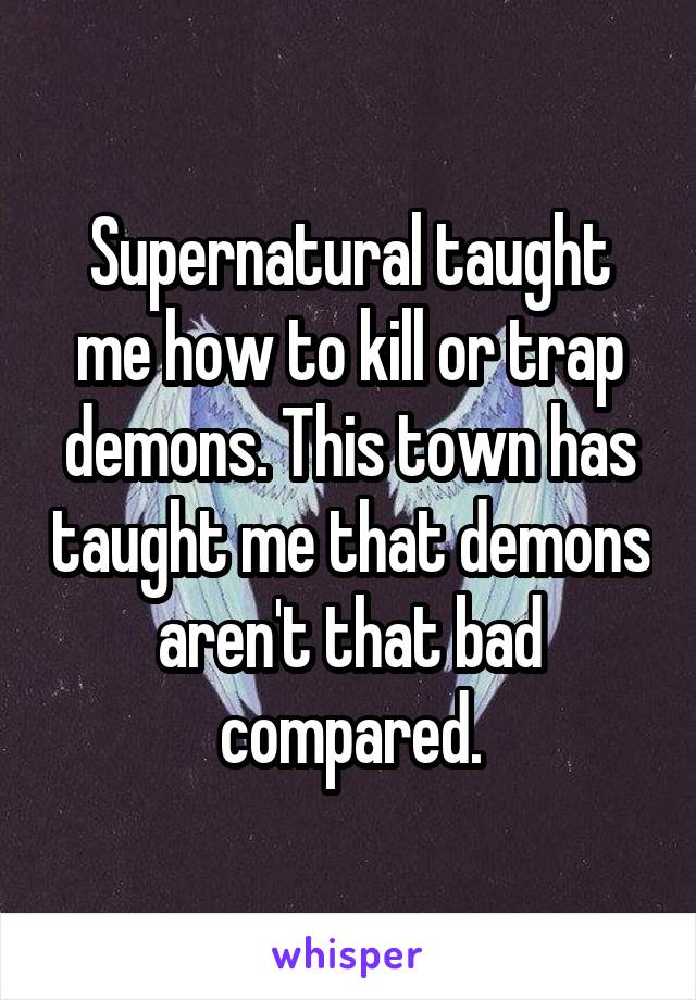 Supernatural taught me how to kill or trap demons. This town has taught me that demons aren't that bad compared.